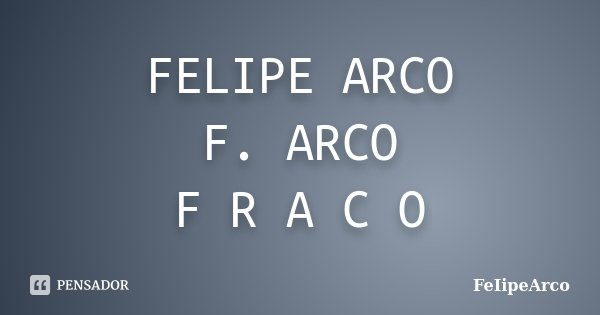 FELIPE ARCO F. ARCO F R A C O... Frase de FeIipeArco.