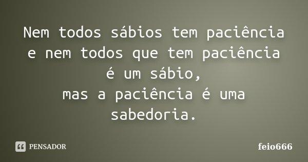 Nem todos sábios tem paciência e nem todos que tem paciência é um sábio, mas a paciência é uma sabedoria.... Frase de feio666.