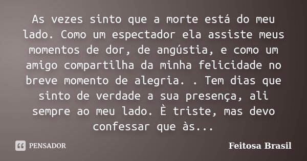 As vezes sinto que a morte está do meu lado. Como um espectador ela assiste meus momentos de dor, de angústia, e como um amigo compartilha da minha felicidade n... Frase de Feitosa Brasil.