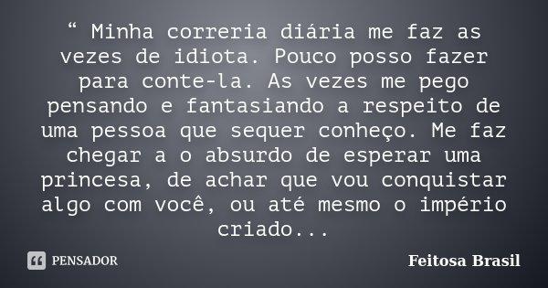 """"""" Minha correria diária me faz as vezes de idiota. Pouco posso fazer para conte-la. As vezes me pego pensando e fantasiando a respeito de uma pessoa que sequer ... Frase de Feitosa Brasil."""