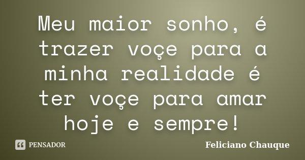 Meu maior sonho, é trazer voçe para a minha realidade é ter voçe para amar hoje e sempre!... Frase de Feliciano Chauque.