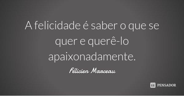 A felicidade é saber o que se quer e querê-lo apaixonadamente.... Frase de Félicien Marceau.