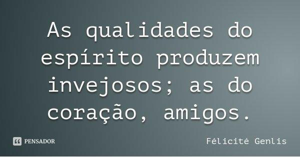 As qualidades do espírito produzem invejosos; as do coração, amigos.... Frase de Félicité Genlis.