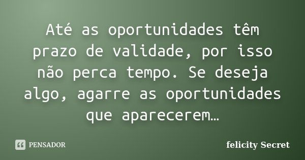 Até as oportunidades têm prazo de validade, por isso não perca tempo. Se deseja algo, agarre as oportunidades que aparecerem…... Frase de Felicity Secret.