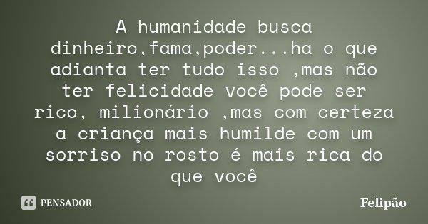 A humanidade busca dinheiro,fama,poder...ha o que adianta ter tudo isso ,mas não ter felicidade você pode ser rico, milionário ,mas com certeza a criança mais h... Frase de Felipão.