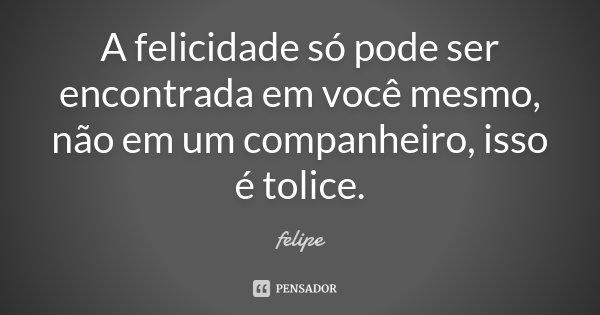 A felicidade só pode ser encontrada em você mesmo, não em um companheiro, isso é tolice.... Frase de Felipe.