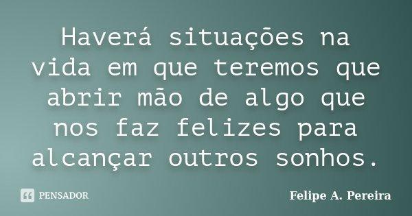 Haverá situações na vida em que teremos que abrir mão de algo que nos faz felizes para alcançar outros sonhos.... Frase de Felipe A. Pereira.