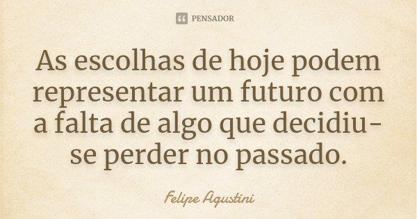 As escolhas de hoje podem representar um futuro com a falta de algo que decidiu-se perder no passado.... Frase de Felipe Agustini.