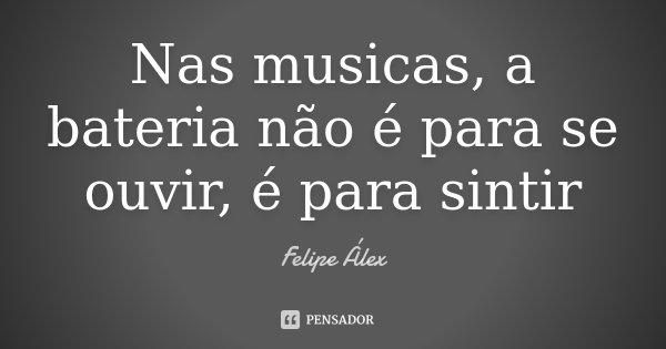 Nas musicas, a bateria não é para se ouvir, é para sintir... Frase de Felipe Álex.