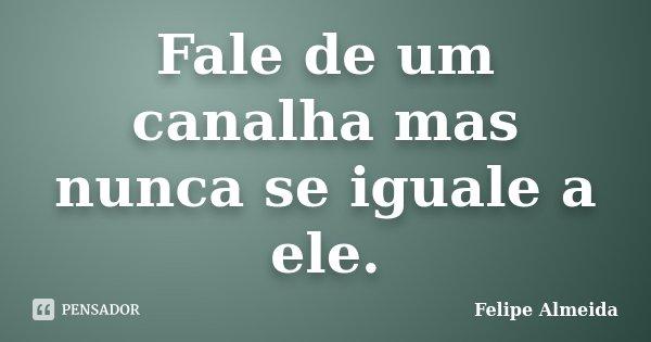 Fale de um canalha mas nunca se iguale a ele.... Frase de Felipe Almeida.