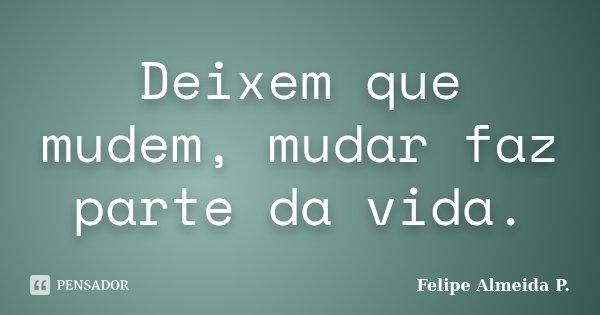 Deixem que mudem, mudar faz parte da vida.... Frase de Felipe Almeida P..