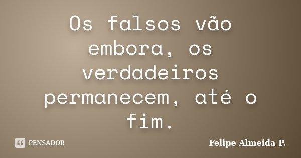Os falsos vão embora, os verdadeiros permanecem, até o fim.... Frase de Felipe Almeida P..