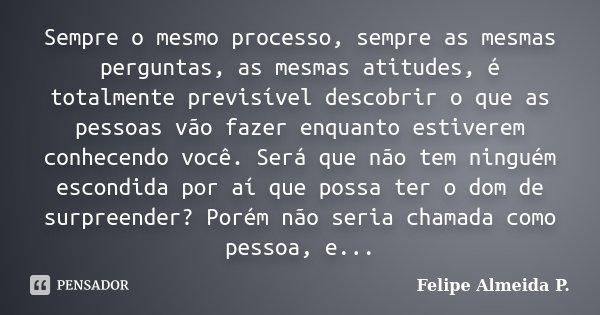 Sempre o mesmo processo, sempre as mesmas perguntas, as mesmas atitudes, é totalmente previsível descobrir o que as pessoas vão fazer enquanto estiverem conhece... Frase de Felipe Almeida P..