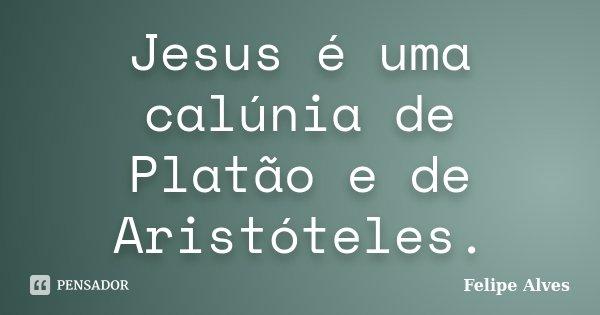 Jesus é uma calúnia de Platão e de Aristótles.... Frase de Felipe Alves.