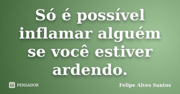 Só é possível inflamar alguém se você estiver ardendo.... Frase de Felipe Alves Santos.