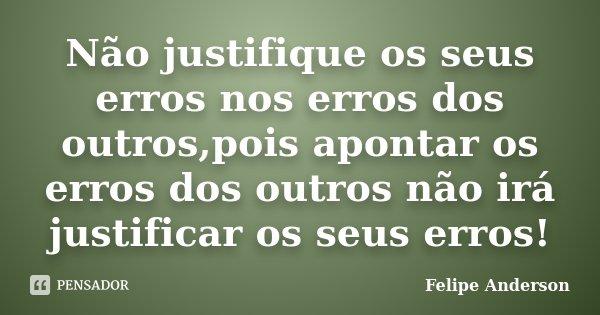 Não justifique os seus erros nos erros dos outros,pois apontar os erros dos outros não irá justificar os seus erros!... Frase de Felipe Anderson.