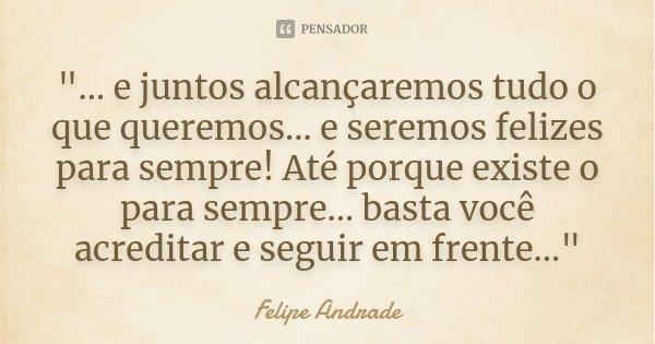 """""""... e juntos alcançaremos tudo o que queremos... e seremos felizes para sempre! Até porque existe o para sempre... basta você acreditar e seguir em frente... Frase de Felipe Andrade."""
