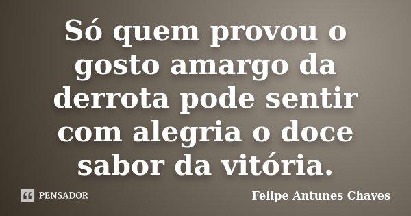 Só quem provou o gosto amargo da derrota pode sentir com alegria o doce sabor da vitória.... Frase de Felipe Antunes Chaves.