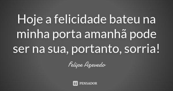 Hoje a felicidade bateu na minha porta amanhã pode ser na sua, portanto, sorria!... Frase de Felipe Azevedo.