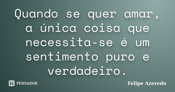 Quando se quer amar, a única coisa que necessita-se é um sentimento puro e verdadeiro.... Frase de Felipe Azevedo.