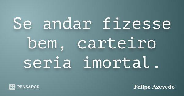 Se andar fizesse bem, carteiro seria imortal.... Frase de Felipe Azevedo.
