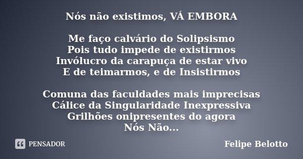 Nós não existimos, VÁ EMBORA Me faço calvário do Solipsismo Pois tudo impede de existirmos Invólucro da carapuça de estar vivo E de teimarmos, e de Insistirmos ... Frase de Felipe Belotto,.
