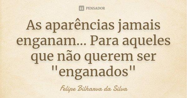 """As aparências jamais enganam... Para aqueles que não querem ser """"enganados""""... Frase de Felipe Bilharva da Silva."""
