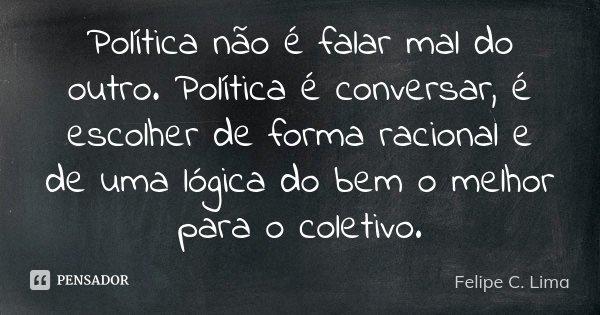 Política não é falar mal do outro. Política é conversar, é escolher de forma racional e de uma lógica do bem o melhor para o coletivo.... Frase de Felipe C. Lima.