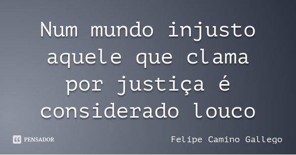 Num mundo injusto aquele que clama por justiça é considerado louco... Frase de Felipe Camino Gallego.