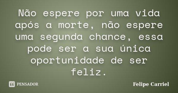 Não espere por uma vida após a morte, não espere uma segunda chance, essa pode ser a sua única oportunidade de ser feliz.... Frase de Felipe Carriel.