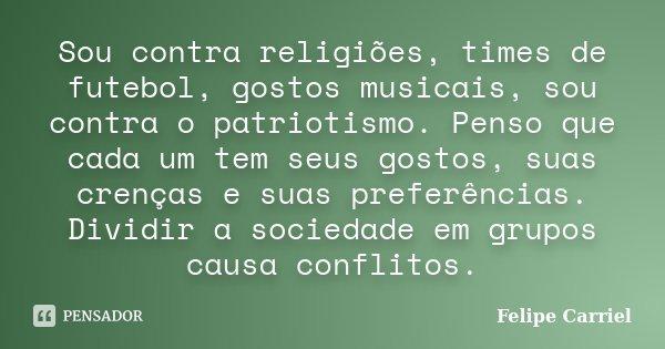 Sou contra religiões, times de futebol, gostos musicais, sou contra o patriotismo. Penso que cada um tem seus gostos, suas crenças e suas preferências. Dividir ... Frase de Felipe Carriel.