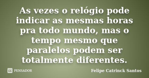 As vezes o relógio pode indicar as mesmas horas pra todo mundo, mas o tempo mesmo que paralelos podem ser totalmente diferentes.... Frase de Felipe Catrinck Santos.