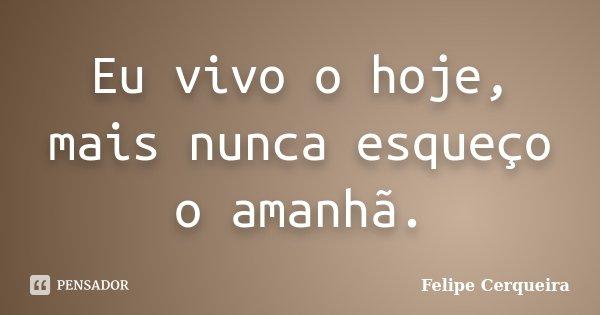 Eu vivo o hoje, mais nunca esqueço o amanhã.... Frase de Felipe Cerqueira.