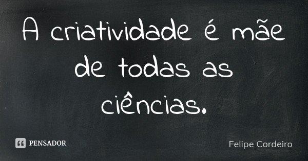 A criatividade é mãe de todas as ciências.... Frase de Felipe Cordeiro.