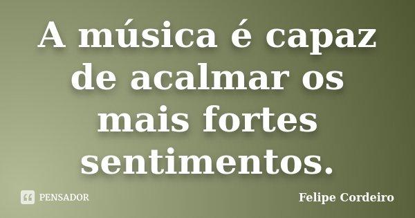 A música é capaz de acalmar os mais fortes sentimentos.... Frase de Felipe Cordeiro.