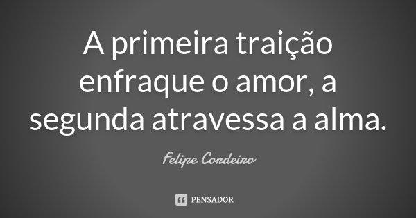 A primeira traição enfraque o amor, a segunda atravessa a alma.... Frase de Felipe Cordeiro.