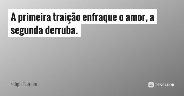 A primeira traição enfraque o amor, a segunda derruba.... Frase de Felipe Cordeiro.