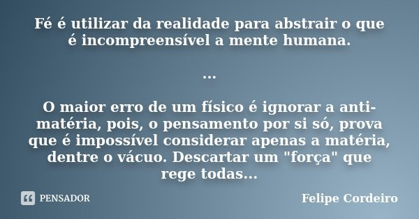 Fé é utilizar da realidade para abstrair o que é incompreensível a mente humana. ... O maior erro de um físico é ignorar a anti-matéria, pois, o pensamento por ... Frase de Felipe Cordeiro.