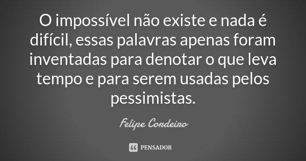 O impossível não existe e nada é difícil, essas palavras apenas foram inventadas para denotar o que leva tempo e para serem usadas pelos pessimistas.... Frase de Felipe Cordeiro.