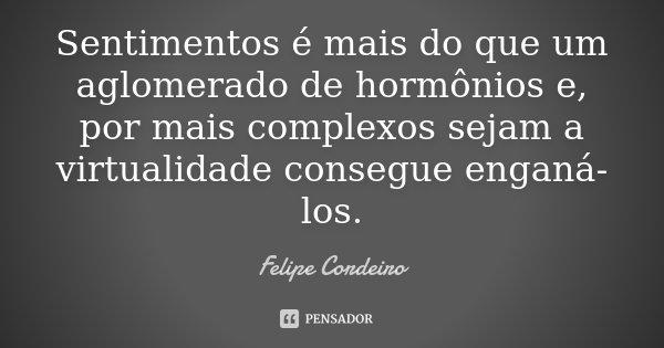 Sentimentos é mais do que um aglomerado de hormônios e, por mais complexos sejam a virtualidade consegue enganá-los.... Frase de Felipe Cordeiro.