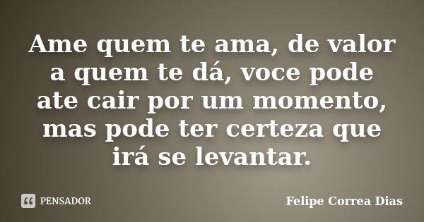 Ame quem te ama, de valor a quem te dá, voce pode ate cair por um momento, mas pode ter certeza que irá se levantar.... Frase de Felipe Correa Dias.