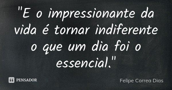 """""""E o impressionante da vida é tornar indiferente o que um dia foi o essencial.""""... Frase de Felipe Correa Dias."""