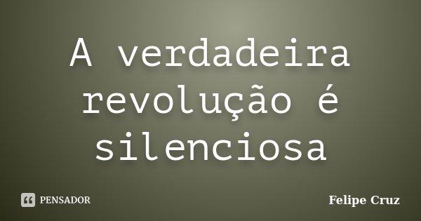 A verdadeira revolução é silenciosa... Frase de Felipe Cruz.