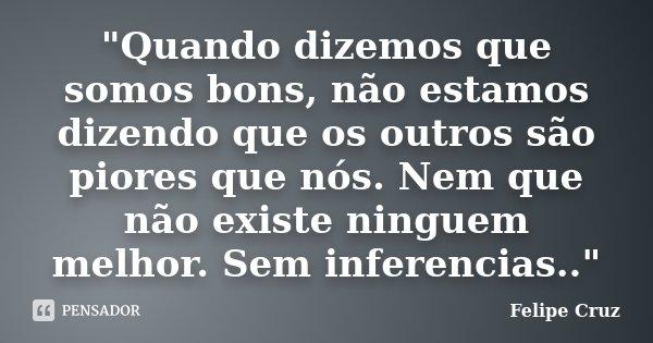 """""""Quando dizemos que somos bons, não estamos dizendo que os outros são piores que nós. Nem que não existe ninguem melhor. Sem inferencias..""""... Frase de Felipe Cruz."""