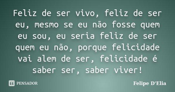 Feliz de ser vivo, feliz de ser eu, mesmo se eu não fosse quem eu sou, eu seria feliz de ser quem eu não, porque felicidade vai alem de ser, felicidade é saber ... Frase de Felipe D'Elia.