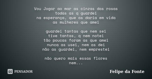 Vou Jogar ao mar as cinzas das rosas todas as q guardei na esperança, que as daria em vida as mulheres que amei guardei tantas que nem sei tive tantas, q nem no... Frase de Felipe da Fonte.