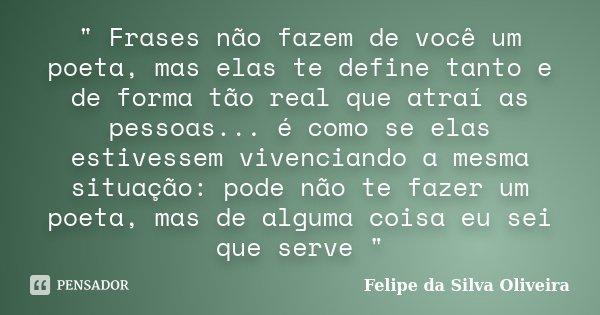 """"""" Frases não fazem de você um poeta, mas elas te define tanto e de forma tão real que atraí as pessoas... é como se elas estivessem vivenciando a mesma sit... Frase de Felipe da Silva Oliveira."""