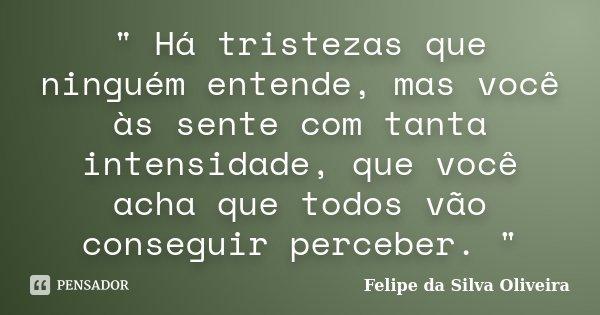 """"""" Há tristezas que ninguém entende, mas você às sente com tanta intensidade, que você acha que todos vão conseguir perceber. """"... Frase de Felipe da Silva Oliveira."""