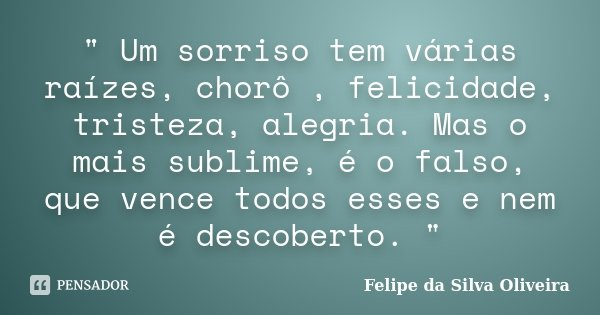 """"""" Um sorriso tem várias raízes, chorô , felicidade, tristeza, alegria. Mas o mais sublime, é o falso, que vence todos esses e nem é descoberto. """"... Frase de Felipe da Silva Oliveira."""
