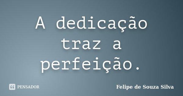 A dedicação traz a perfeição.... Frase de Felipe de Souza Silva.